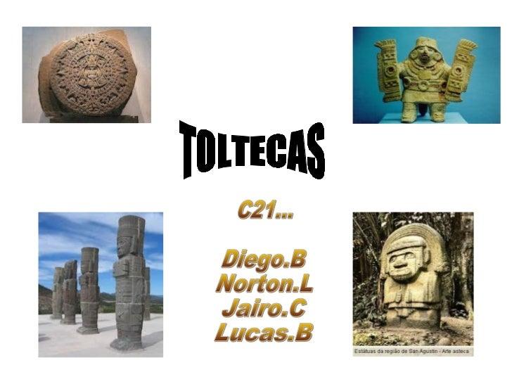 TOLTECAS• Os toltecas foram um povo pré-colombiano  mesoamericano que dominaram grande parte  do México central entre os s...