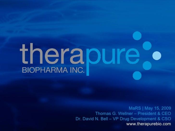 MaRS | May 15, 2009 Thomas G. Wellner – President & CEO Dr. David N. Bell – VP Drug Development & CSO www.therapurebio.com