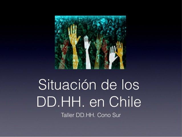 Situación de losDD.HH. en Chile   Taller DD.HH. Cono Sur