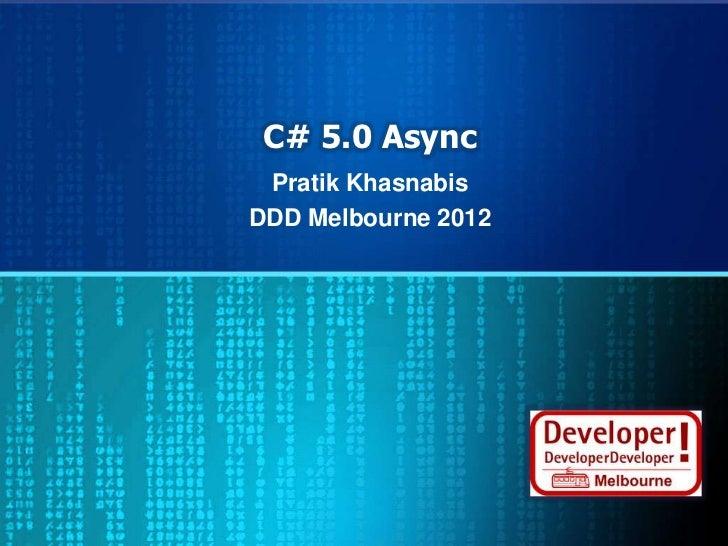 C# 5.0 Async Pratik KhasnabisDDD Melbourne 2012
