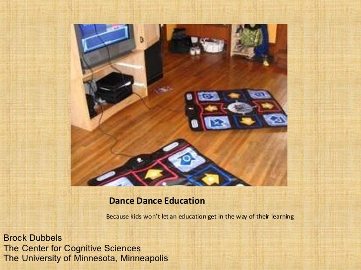 Dance Dance Education <ul><li>Because kids won't let an education get in the way of their learning </li></ul>Brock Dubbels...