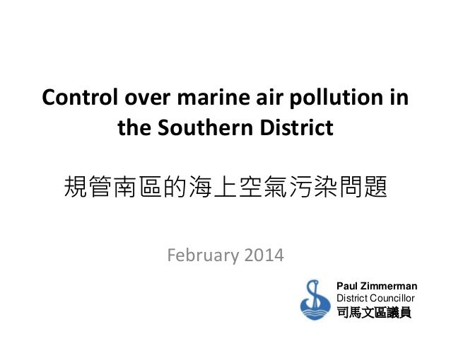Control over marine air pollution in the Southern District 規管南區的海上空氣污染問題 February 2014 Paul Zimmerman District Councillor ...