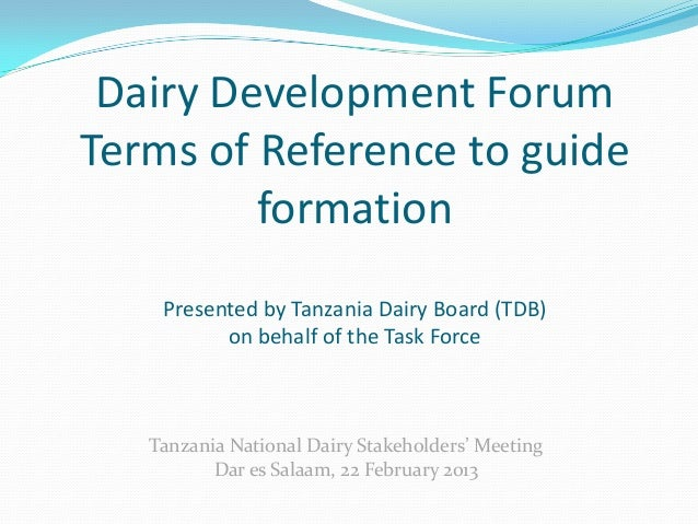 Dairy Development ForumTerms of Reference to guide         formation    Presented by Tanzania Dairy Board (TDB)          o...