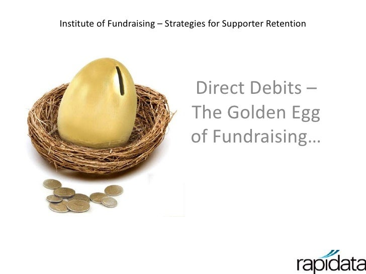 Institute of Fundraising – Strategies for Supporter Retention<br />Direct Debits – The Golden Egg of Fundraising…<br />