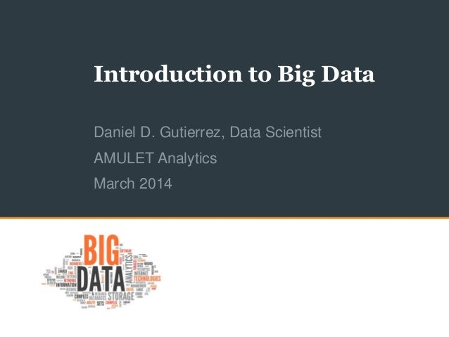 Introduction to Big Data Daniel D. Gutierrez, Data Scientist AMULET Analytics March 2014
