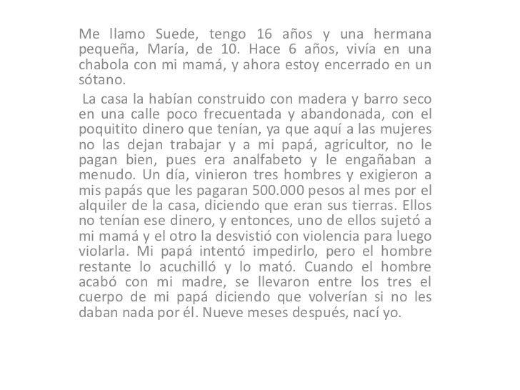 Me llamo Suede, tengo 16 años y una hermana pequeña, María, de 10. Hace 6 años, vivía en una chabola con mi mamá, y ahora ...