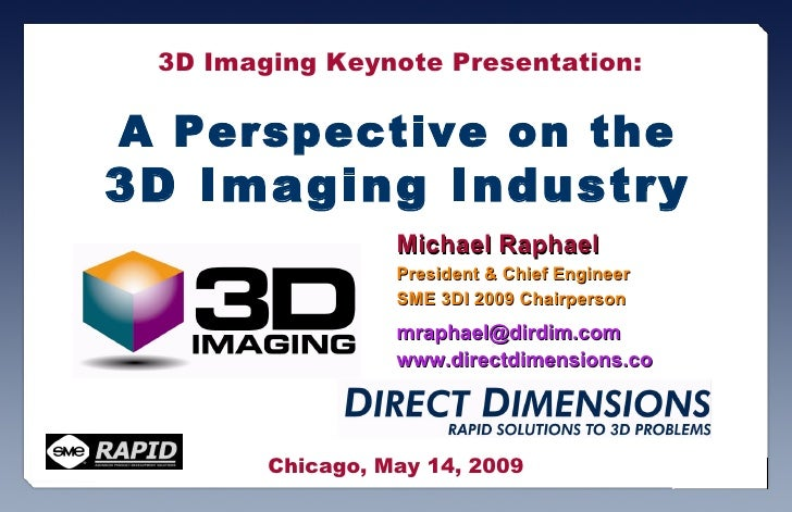 A Perspective on the 3D Imaging Industry Michael Raphael President & Chief Engineer  SME 3DI 2009 Chairperson [email_addre...
