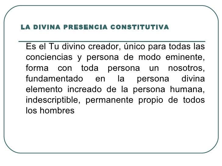 LA DIVINA PRESENCIA CONSTITUTIVA    Es el Tu divino creador, único para todas las  conciencias y persona de modo eminente,...