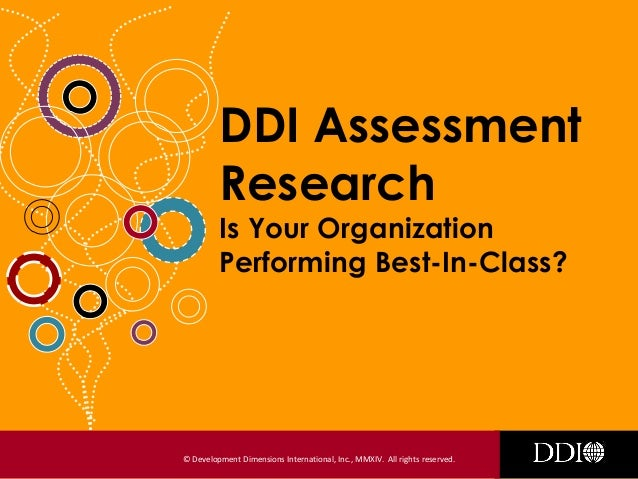 © Development Dimensions International, Inc., MMXIV. All rights reserved. DDI Assessment Research Is Your Organization Per...
