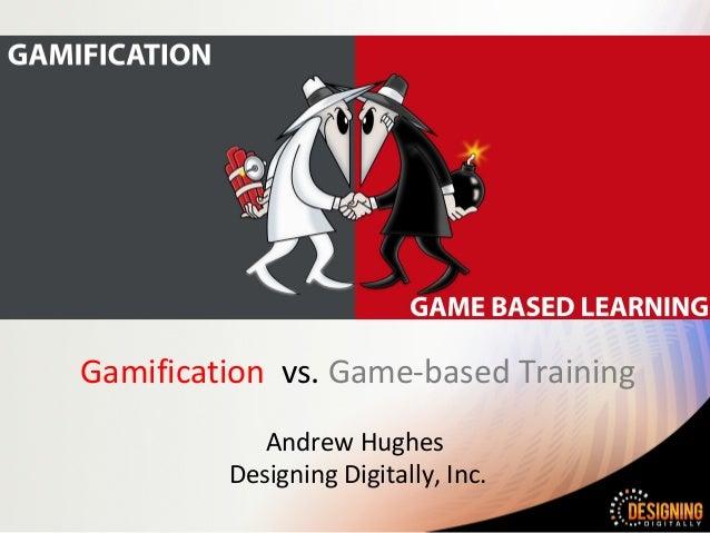 Gamification vs. Game-based Training Andrew Hughes Designing Digitally, Inc.