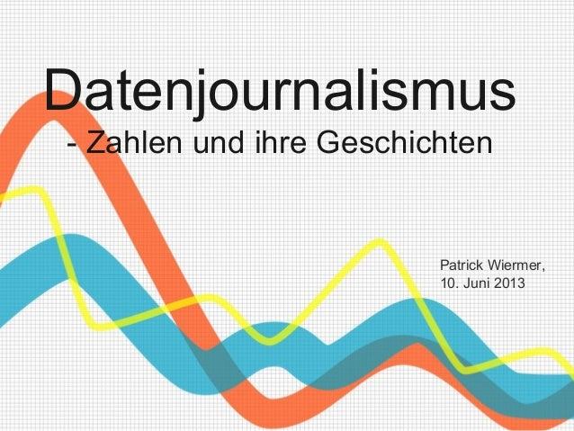 Datenjournalismus- Zahlen und ihre GeschichtenPatrick Wiermer,10. Juni 2013