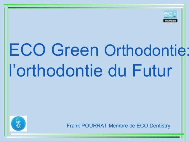 ECO Green Orthodontie: l'orthodontie du Futur Frank POURRAT Membre de ECO Dentistry