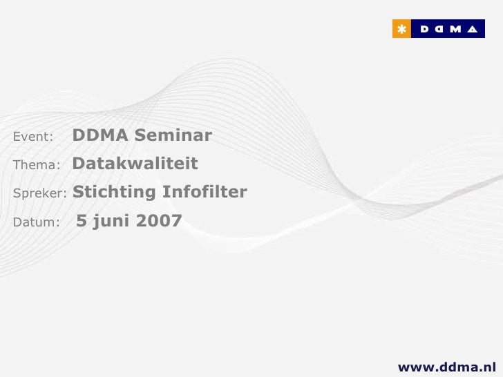 Event:   DDMA Seminar Thema:  Datakwaliteit Spreker:  Stichting Infofilter Datum:  5 juni 2007 www.ddma.nl