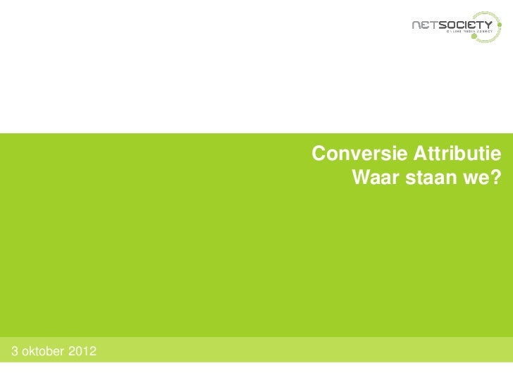 Conversie Attributie                    Waar staan we?3 oktober 2012