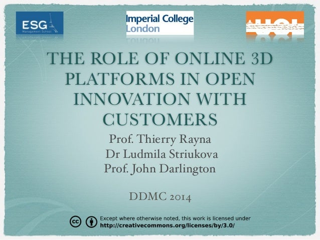 THE ROLE OF ONLINE 3D PLATFORMS IN OPEN INNOVATION WITH CUSTOMERS Prof. Thierry Rayna Dr Ludmila Striukova Prof. John Darl...