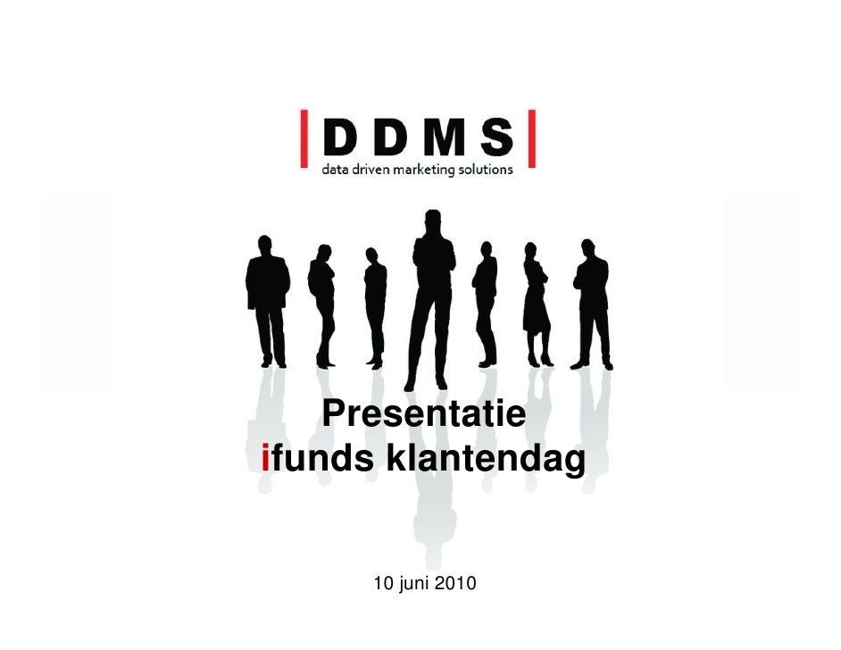 Presentatie ifunds klantendag        10 juni 2010   |D       D       M        S|                     data driven marketing...