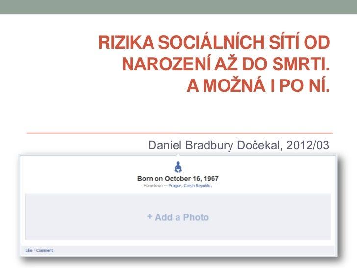 RIZIKA SOCIÁLNÍCH SÍTÍ OD   NAROZENÍ AŽ DO SMRTI.         A MOŽNÁ I PO NÍ.     Daniel Bradbury Dočekal, 2012/03