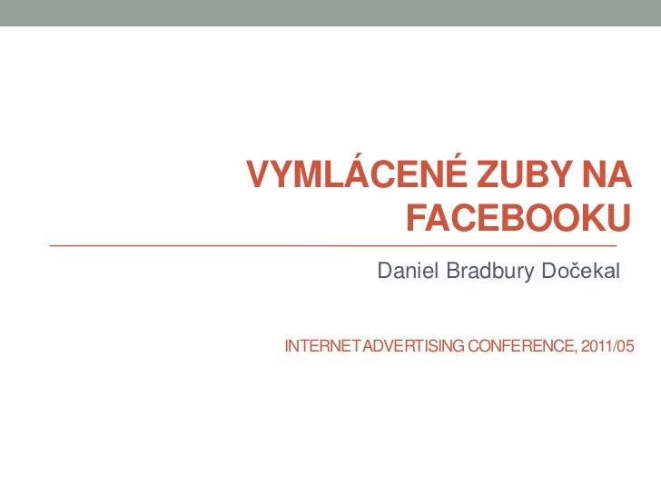 Vymlácené zuby na Facebooku<br />Daniel BradburyDočekal<br />INTERNET ADVERTISING CONFERENCE, 2011/05<br />