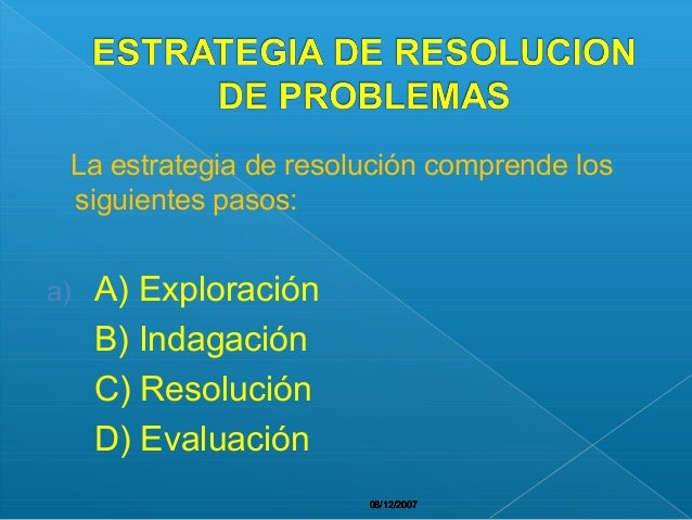 08/12/200708/12/200708/12/200708/12/200708/12/2007 La estrategia de resolución comprende los siguientes pasos: a) A) Explo...