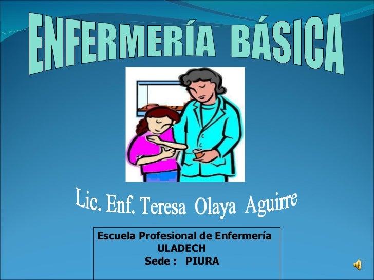 ENFERMERÍA  BÁSICA Lic. Enf. Teresa  Olaya  Aguirre Escuela Profesional de Enfermería ULADECH Sede :  PIURA