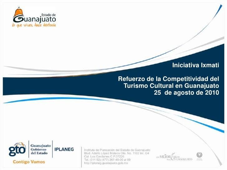 Iniciativa Ixmati<br />Refuerzo de la Competitividad del <br />Turismo Cultural en Guanajuato<br />25  de agosto de 2010<b...