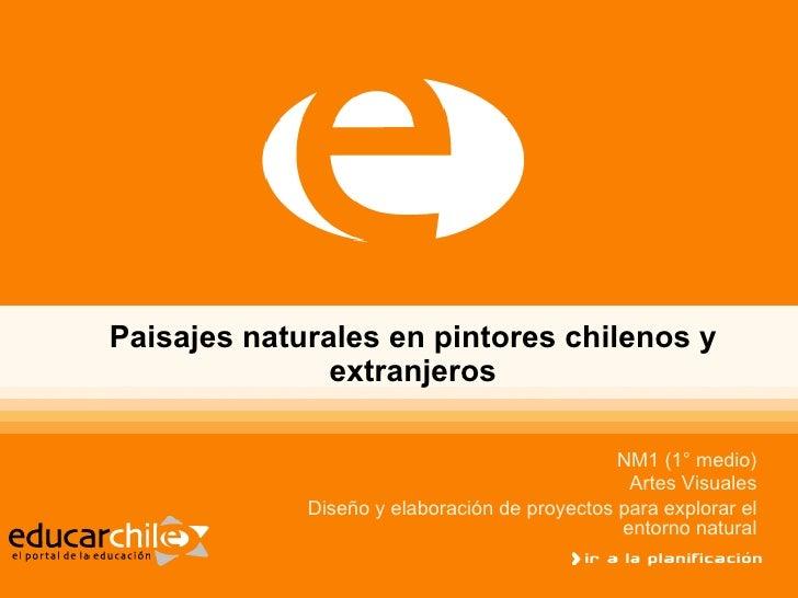 Paisajes naturales en pintores chilenos y extranjeros NM1 (1° medio) Artes Visuales Diseño y elaboración de proyectos para...