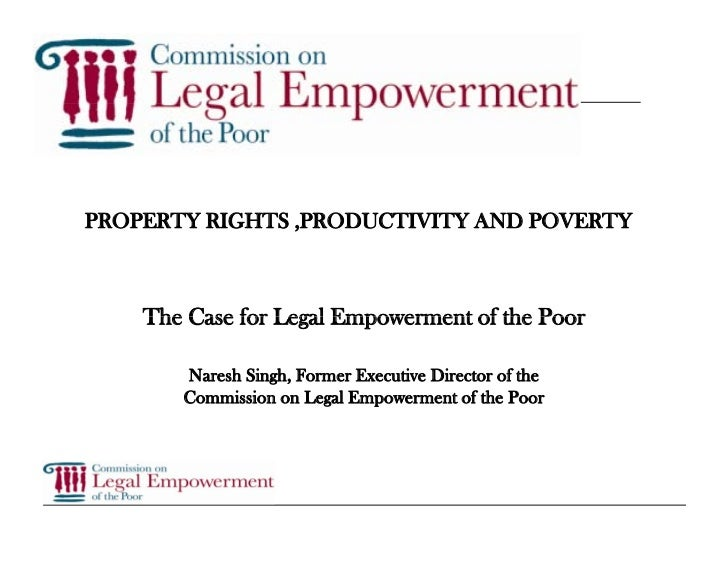 PROPERTY RIGHTS ,PRODUCTIVITY AND POVERTY        The Case for Legal Empowerment of the Poor         Naresh Singh, Former E...