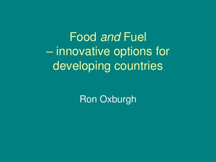 Food and Fuel – innovative options for  developing countries        Ron Oxburgh