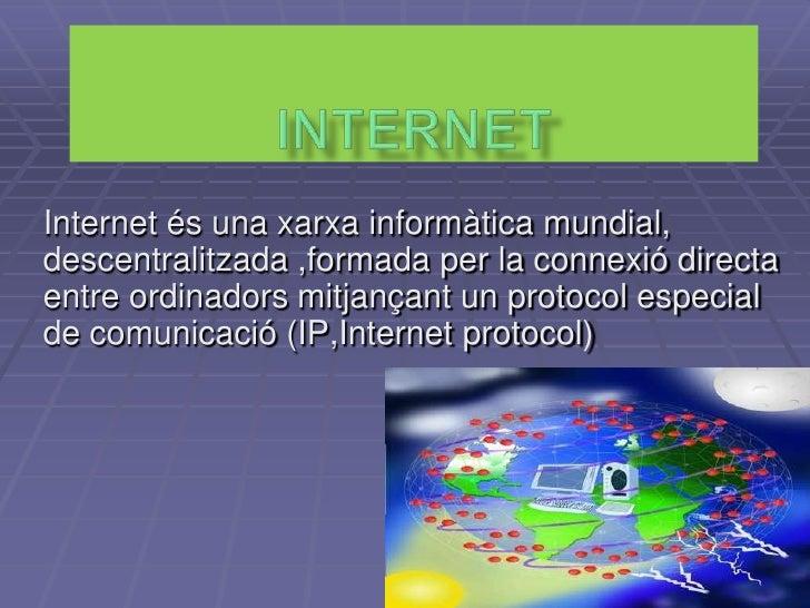 Internet <br />Internet és una xarxa informàtica mundial, descentralitzada ,formada per la connexió directa entre ordinado...