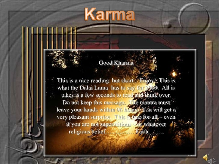 Karma<br />Good Kharma<br />This is a nice reading, but short .  Enjoy!  This is what the Dalai Lama  has to say for 2009....