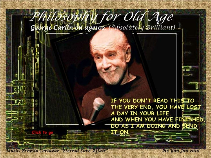 Philosophy for Old Age<br />George Carlin on age102. (Absolutely Brilliant)<br />IF YOU DON'T READ THIS TO THE VERY END, Y...
