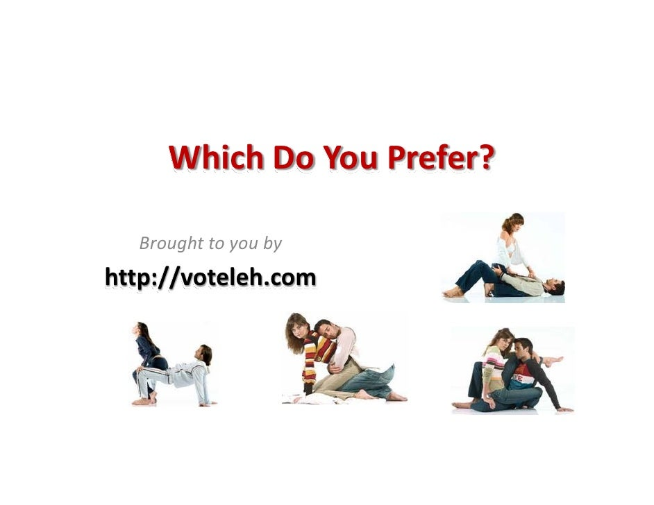 Which Do You Prefer?     Brought to you by http://voteleh.com