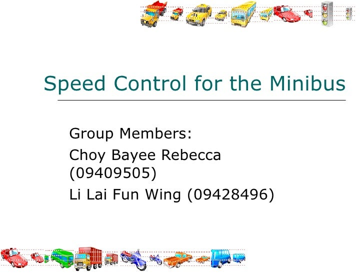 Speed Control for the Minibus Group Members:  Choy Bayee Rebecca (09409505) Li Lai Fun Wing (09428496)