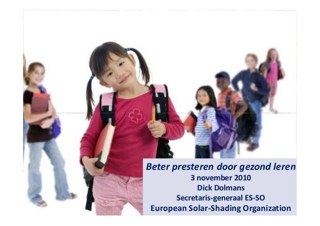 1 Beter presteren door gezond leren 3 november 2010 Dick Dolmans Secretaris-generaal ES-SO European Solar-Shading Organiza...