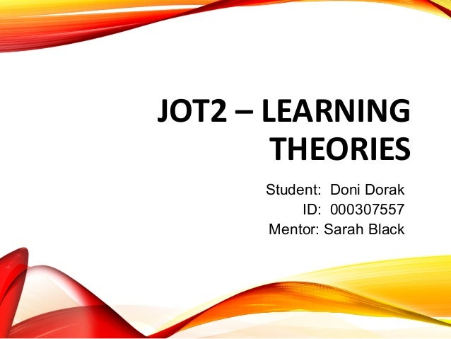 JOT2 – LEARNING THEORIES Student: Doni Dorak ID: 000307557 Mentor: Sarah Black