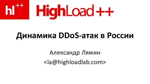 Динамика DDoS-атак в России Александр Лямин <la@highloadlab.com>