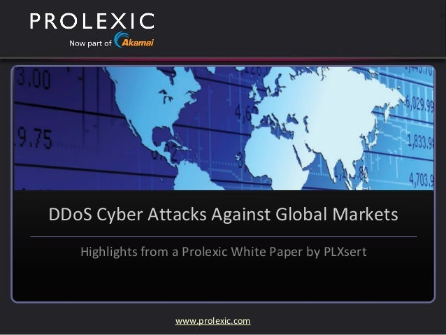www.prolexic.com DDoS Cyber Attacks Against Global Markets Highlights from a Prolexic White Paper by PLXsert