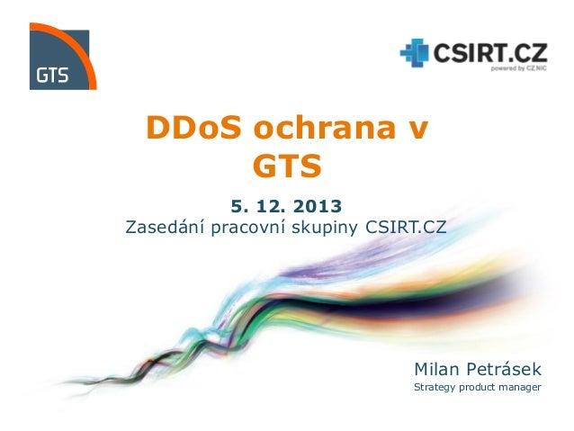 DDoS ochrana v GTS 5. 12. 2013 Zasedání pracovní skupiny CSIRT.CZ  Milan Petrásek Strategy product manager