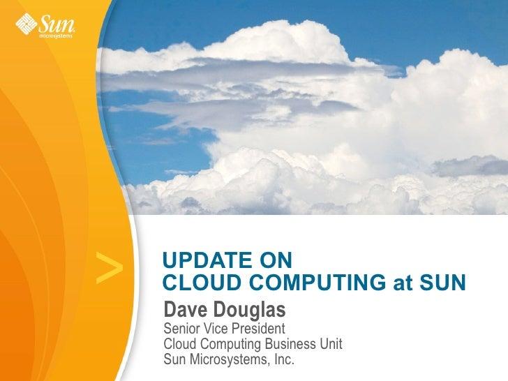 >   UPDATE ON     CLOUD COMPUTING at SUN     Dave Douglas     Senior Vice President     Cloud Computing Business Unit     ...