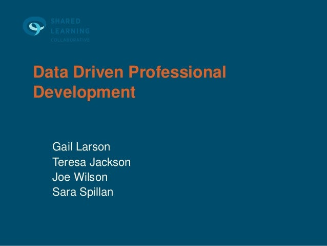 Data Driven ProfessionalDevelopment  Gail Larson  Teresa Jackson  Joe Wilson  Sara Spillan