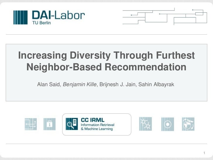 Increasing Diversity Through Furthest  Neighbor-Based Recommendation   Alan Said, Benjamin Kille, Brijnesh J. Jain, Sahin ...