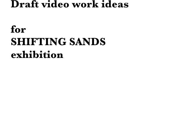 Draft video work ideas for  SHIFTING SANDS  exhibition
