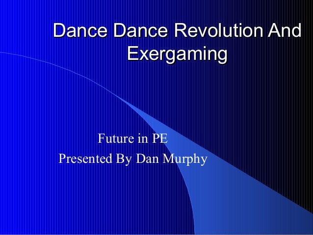 Dance Dance Revolution AndDance Dance Revolution And ExergamingExergaming Future in PE Presented By Dan Murphy