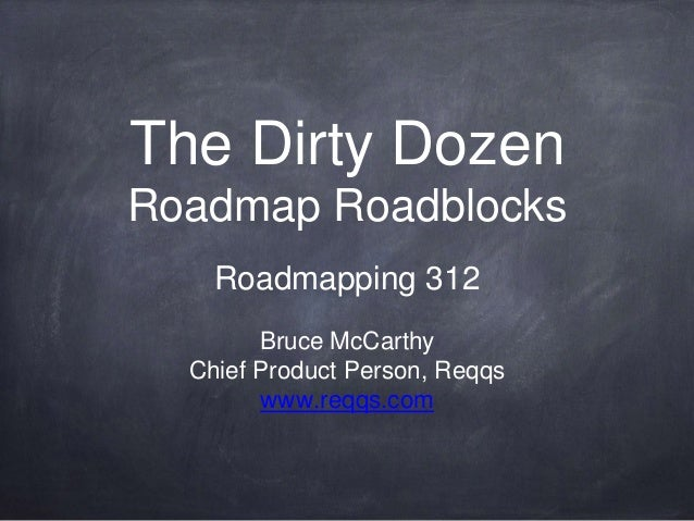 The Dirty Dozen Roadmap Roadblocks Roadmapping 312 Bruce McCarthy Chief Product Person, Reqqs www.reqqs.com