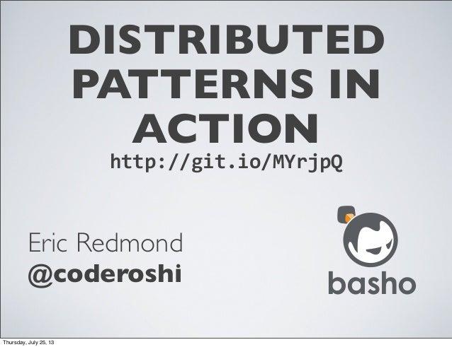 DISTRIBUTED PATTERNS IN ACTION Eric Redmond @coderoshi http://git.io/MYrjpQ basho Thursday, July 25, 13