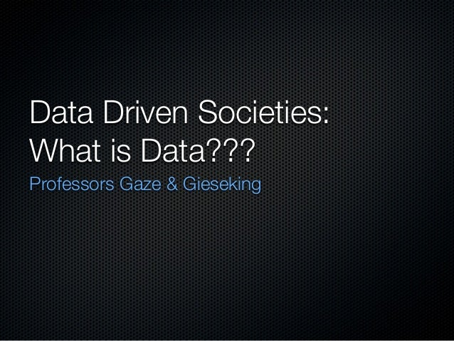 Data Driven Societies: What is Data??? Professors Gaze & Gieseking