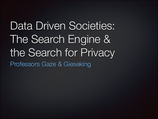 Data Driven Societies: The Search Engine & the Search for Privacy Professors Gaze & Gieseking