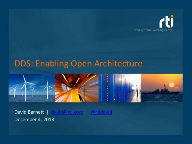 Your systems. Working as one.  DDS: Enabling Open Architecture  David Barnett | david@rti.com | @rtidavid December 4, 2013