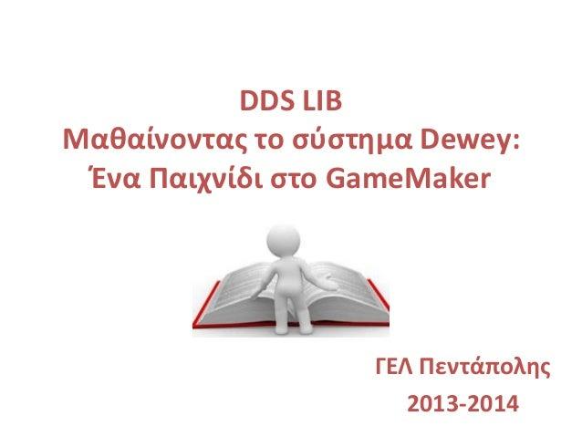 DDS LIB Μαθαίνοντας το σύστημα Dewey: Ένα Παιχνίδι στο GameMaker ΓΕΛ Πεντάπολης 2013-2014