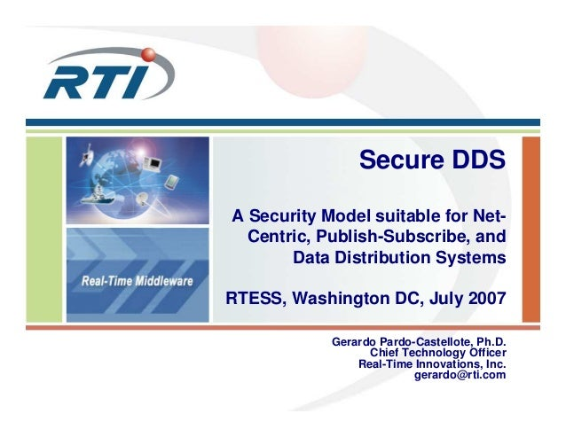Secure DDS A Security Model suitable for Net- Centric, Publish-Subscribe, and Data Distribution Systems RTESS, Washington ...